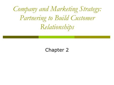 Company and Marketing Strategy: Partnering to Build Customer Relationships Chapter 2.