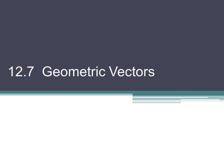 12.7 Geometric Vectors. Vector: a quantity that has both magnitude and direction. A tail B head vectors can be placed anywhere on a grid, not necessarily.