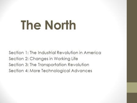4/19/2017 The North Section 1: The Industrial Revolution in America Section 2: Changes in Working Life Section 3: The Transportation Revolution Section.