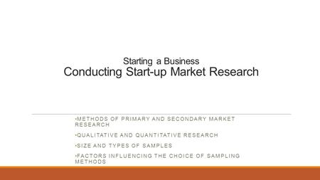 Starting a Business Conducting Start-up Market Research METHODS OF PRIMARY AND SECONDARY MARKET RESEARCH QUALITATIVE AND QUANTITATIVE RESEARCH SIZE AND.