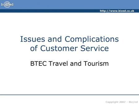 Copyright 2007 – Biz/ed Issues and Complications of Customer Service BTEC Travel and Tourism.