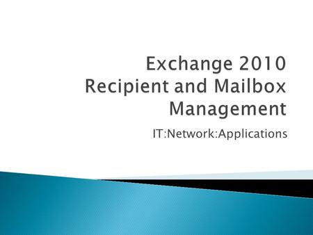IT:Network:Applications.  Exchange Recipients  Defining Email Addresses  Managing Mailboxes  Mailbox Types  Assigning Permissions.