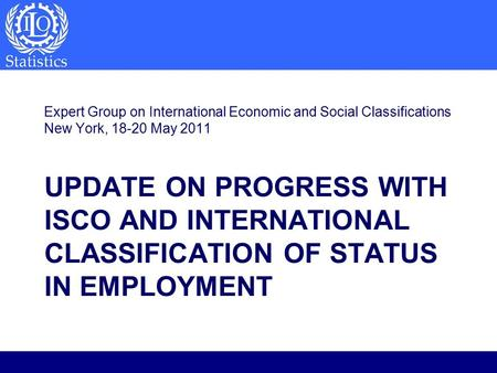 UPDATE ON PROGRESS WITH ISCO AND INTERNATIONAL CLASSIFICATION OF STATUS IN EMPLOYMENT Expert Group on International Economic and Social Classifications.
