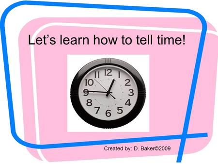 Let's learn how to tell time! Created by: D. Baker©2009.