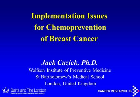 Jack Cuzick, Ph.D. Wolfson Institute of Preventive Medicine St Bartholomew's Medical School London, United Kingdom Implementation Issues for Chemoprevention.