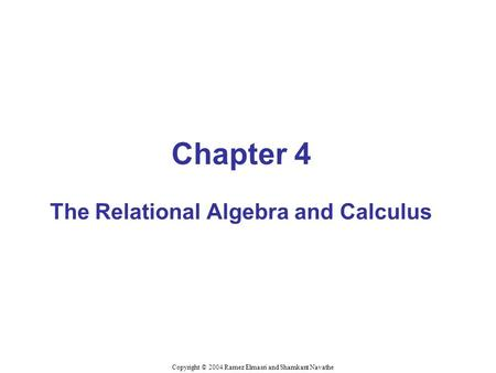 Chapter 4 The Relational Algebra and Calculus Copyright © 2004 Ramez Elmasri and Shamkant Navathe.