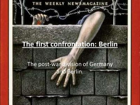The first confrontation: Berlin The post-war division of Germany and Berlin.