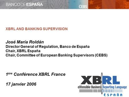 XBRL AND BANKING SUPERVISION José María Roldán Director General of Regulation, Banco de España Chair, XBRL España Chair, Committee of European Banking.