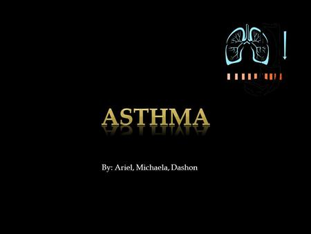 By: Ariel, Michaela, Dashon.  Asthma is a disease bronchial walls cause your Airways to produce extra mucous, which further blocks the air ways.  Asthma.