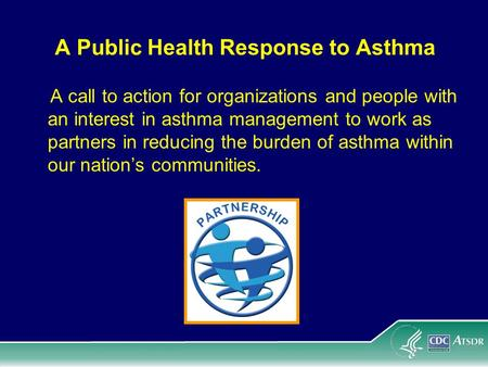 A Public Health Response to Asthma A call to action for organizations and people with an interest in asthma management to work as partners in reducing.