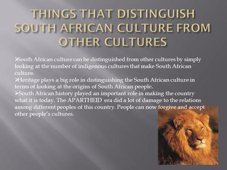  South African culture can be distinguished from other cultures by simply looking at the number of indigenous cultures that make South African culture.