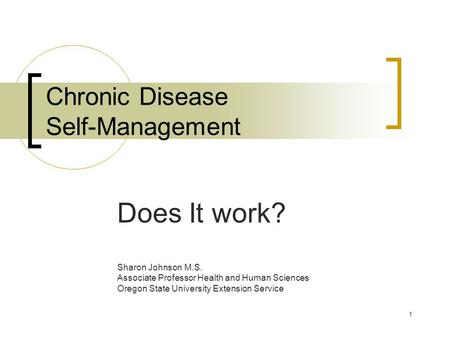 1 Chronic Disease Self-Management Does It work? Sharon Johnson M.S. Associate Professor Health and Human Sciences Oregon State University Extension Service.
