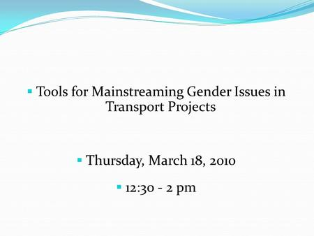  Tools for Mainstreaming Gender Issues in Transport Projects  Thursday, March 18, 2010  12:30 - 2 pm.