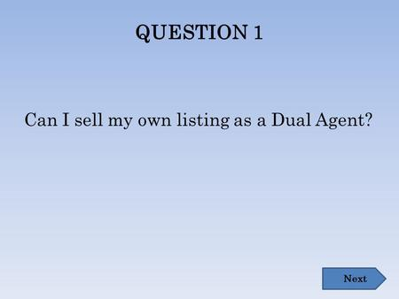 QUESTION 1 Can I sell my own listing as a Dual Agent? Next.