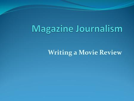 Magazine Journalism Writing a Movie Review.