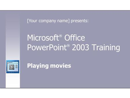 Microsoft ® Office PowerPoint ® 2003 Training Playing movies [Your company name] presents: