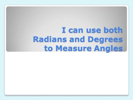 I can use both Radians and Degrees to Measure Angles.
