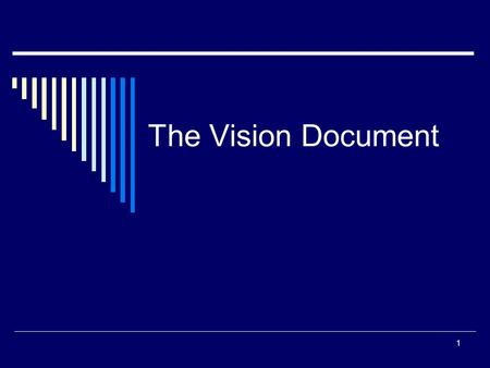 The Vision Document 1. Importance of a Vision Document  It describes the application in general terms, including descriptions of the target market, the.