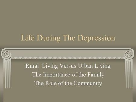 Life During The Depression Rural Living Versus Urban Living The Importance of the Family The Role of the Community.