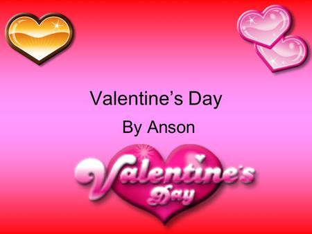 Valentine's Day By Anson. What is Valentine's Day? Valentine's Day is a holiday for loving. It is also for exchanging cards. Valentine's Day has a lot.