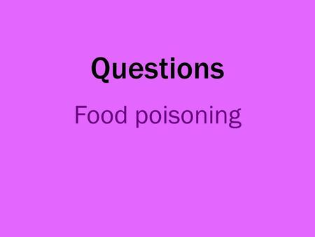 Questions Food poisoning.
