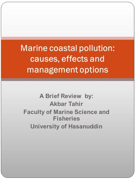 A Brief Review by: Akbar Tahir Faculty of Marine Science and Fisheries University of Hasanuddin Marine coastal pollution: causes, effects and management.