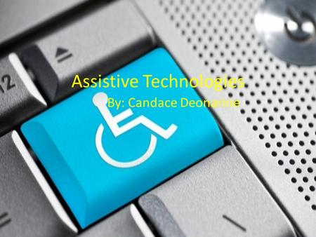 Assistive Technologies By: Candace Deonarine. Assistive technology is used by individuals with disabilities to perform functions that would be difficult.