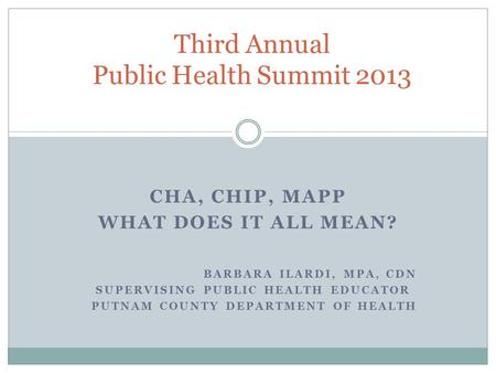 CHA, CHIP, MAPP WHAT DOES IT ALL MEAN? BARBARA ILARDI, MPA, CDN SUPERVISING PUBLIC HEALTH EDUCATOR PUTNAM COUNTY DEPARTMENT OF HEALTH Third Annual Public.