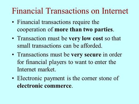 Financial Transactions on Internet Financial transactions require the cooperation of more than two parties. Transaction must be very low cost so that small.