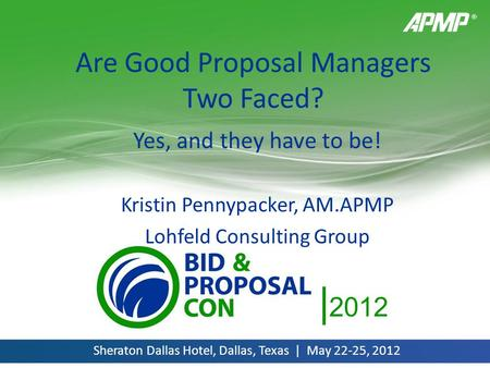 | 2012 Sheraton Dallas Hotel, Dallas, Texas | May 22-25, 2012 Are Good Proposal Managers Two Faced? Yes, and they have to be! Kristin Pennypacker, AM.APMP.