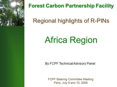 Regional highlights of R-PINs Africa Region FCPF Steering Committee Meeting Paris, July 9 and 10, 2008 By FCPF Technical Advisory Panel Forest Carbon Partnership.