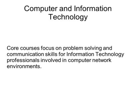 Computer and Information Technology Core courses focus on problem solving and communication skills for Information Technology professionals involved in.