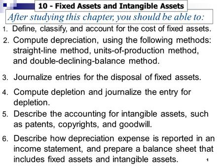 1 3. Journalize entries for the disposal of fixed assets. 4. Compute depletion and journalize the entry for depletion. 5. Describe the accounting for intangible.
