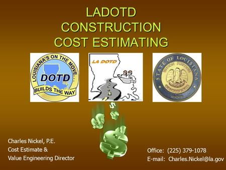 LADOTD CONSTRUCTION COST ESTIMATING Charles Nickel, P.E. Cost Estimate & Value Engineering Director Office: (225) 379-1078