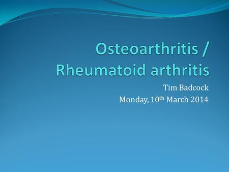 Tim Badcock Monday, 10 th March 2014. Layout Osteoarthritis <strong>Rheumatoid</strong> <strong>arthritis</strong> Case studies.
