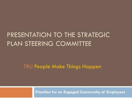 PRESENTATION TO THE STRATEGIC PLAN STEERING COMMITTEE Priorities for an Engaged Community of Employees TRU People Make Things Happen.