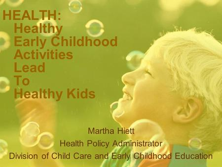HEALTH: Healthy Early Childhood Activities Lead To Healthy Kids Martha Hiett Health Policy Administrator Division of Child Care and Early Childhood Education.