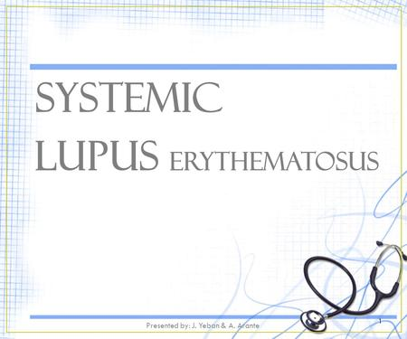 Systemic Lupus Erythematosus 1 Presented by: J. Yeban & A. Arante.