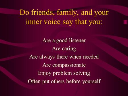 Do friends, family, and your inner voice say that you: Are a good listener Are caring Are always there when needed Are compassionate Enjoy problem solving.