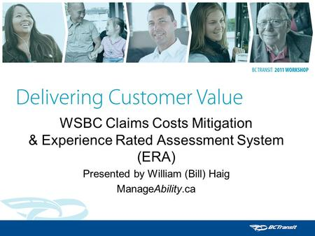 WSBC Claims Costs Mitigation & Experience Rated Assessment System (ERA) Presented by William (Bill) Haig ManageAbility.ca.