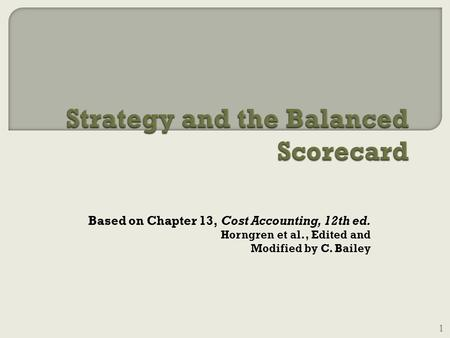 Based on Chapter 13, Cost Accounting, 12th ed. Horngren et al., Edited and Modified by C. Bailey 1.