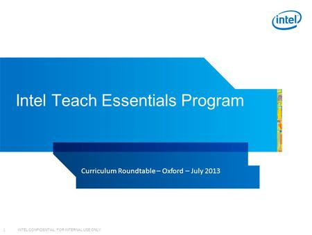 INTEL CONFIDENTIAL, FOR INTERNAL USE ONLY 1 Intel Teach Essentials Program Curriculum Roundtable – Oxford – July 2013.