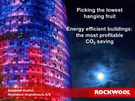 1 Picking the lowest hanging fruit Energy efficient buildings: the most profitable CO 2 saving Susanne Kuehn, Rockwool Scandinavia A/S.