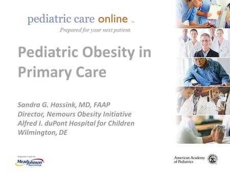 TM Pediatric <strong>Obesity</strong> in Primary Care Sandra G. Hassink, MD, FAAP Director, Nemours <strong>Obesity</strong> Initiative Alfred I. duPont Hospital for Children Wilmington,