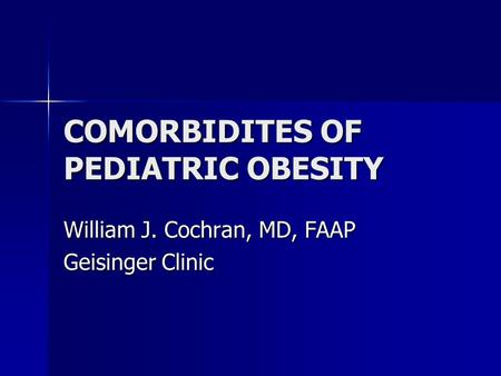 COMORBIDITES OF PEDIATRIC <strong>OBESITY</strong> William J. Cochran, MD, FAAP Geisinger Clinic.