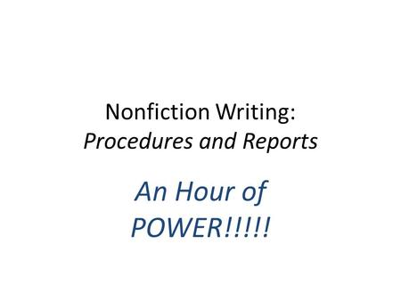 Nonfiction Writing: Procedures and Reports An Hour of POWER!!!!!