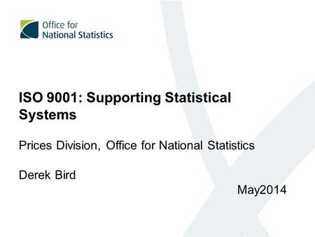 ISO 9001: Supporting Statistical Systems Prices Division, Office for National Statistics Derek Bird May2014.