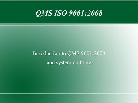 QMS ISO 9001:2008 Introduction to QMS 9001:2008 and system auditing.