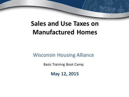 Wisconsin Housing Alliance Basic Training Boot Camp Sales and Use Taxes on Manufactured Homes May 12, 2015.