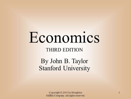 Copyright © 2001 by Houghton Mifflin Company. All rights reserved. 1 Economics THIRD EDITION By John B. Taylor Stanford University.